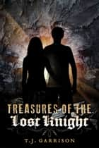 Treasures of the Lost Knight ebook by T.J. Garrison