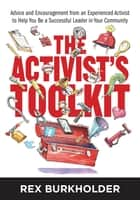 The Activist's Toolkit - Advice and Encouragement from an Experienced Activist to Help You Be a Successful Leader in Your Community ebook by Rex Burkholder