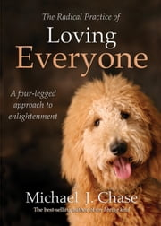 The Radical Practice of Loving Everyone - A Four-Legged Approach to Enlightenment ebook by Michael J. Chase