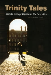 Trinity Tales - Trinity College Dublin in the Seventies eBook by Kathy Gilfillan