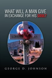 What Will A Man Give In Exchange For His Soul? ebook by George D. Johnson