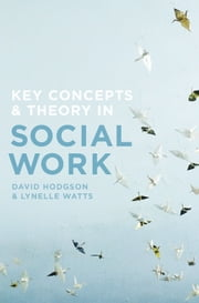 Key Concepts and Theory in Social Work ebook by David Hodgson, Lynelle Watts