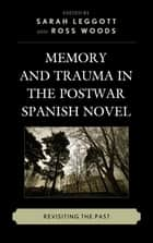 Memory and Trauma in the Postwar Spanish Novel - Revisiting the Past ebook by Sarah Leggott, Ross Woods, Christine Arkinstall,...