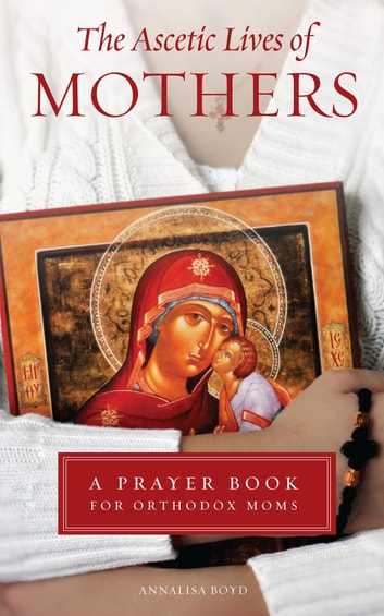 The Ascetic Lives of Mothers - A Prayer Book for Orthodox Moms ebook by Annalisa Boyd