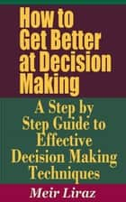 How to Get Better at Decision Making: A Step by Step Guide to Effective Decision Making Techniques ebook by Meir Liraz