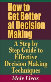 How to Get Better at Decision Making: A Step by Step Guide to Effective Decision Making Techniques - Small Business Management ebook by Meir Liraz
