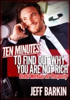 Ten Minutes To Find Out Why You Are Not Rich: Useful Methods For Prosperity ebook by Jeff Barkin