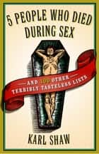 5 People Who Died During Sex - and 100 Other Terribly Tasteless Lists ebook by