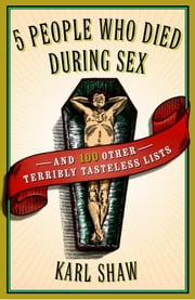 5 People Who Died During Sex - and 100 Other Terribly Tasteless Lists ebook by Karl Shaw