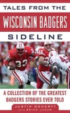 Tales from the Wisconsin Badgers Sideline - A Collection of the Greatest Badgers Stories Ever Told ebook by