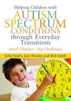 Helping Children with Autism Spectrum Conditions through Everyday Transitions ebook by Jane Donlan,Bob Smith,John Smith