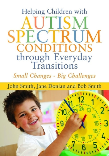 Helping Children with Autism Spectrum Conditions through Everyday Transitions - Small Changes - Big Challenges ebook by Jane Donlan,Bob Smith,John Smith
