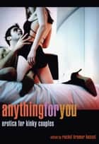 Anything for You - Erotica for Kinky Couples ebook by Rachel Kramer Bussel