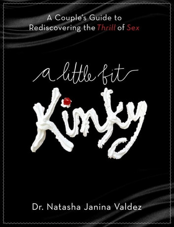 A Little Bit Kinky - A Couples' Guide to Rediscovering the Thrill of Sex ebook by Natasha Valdez