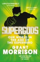 Supergods - Our World in the Age of the Superhero ebook by Grant Morrison