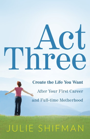 Act Three: Create the life you want after your first career and full-time motherhood - Create the life you want after your first career and full-time motherhood ebook by Julie Shifman