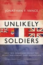 Unlikely Soldiers - How Two Canadians Fought the Secret War Against Nazi Occupation ebook by Jonathan Vance