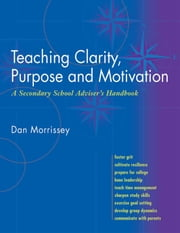 Teaching Clarity, Purpose and Motivation - A secondary School Adviiser's Handboo ebook by Dan Morrissey