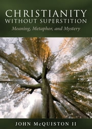 Christianity Without Superstition - Meaning, Metaphor, and Mystery ebook by John McQuiston II
