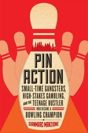 Pin Action: Small-Time Gangsters, High-Stakes Gambling, and the Teenage Hustler Who Became a Bowling Champion ebook by Gianmarc Manzione