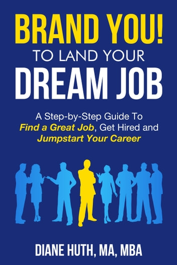 BRAND YOU! TO LAND YOUR Dream Job - A Step-by-Step Guide To Find a Great Job, Get Hired, and Jumpstart Your Career ebook by Diane Huth