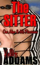 The Sitter: One Man & His Perversions ebook by Kelly Addams