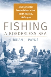 Fishing a Borderless Sea: Environmental Territorialism in the North Atlantic, 1818-1910 ebook by Brian J. Payne
