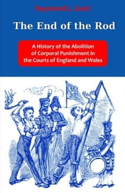 The End of the Rod: A History of the Abolition of Corporal Punishment in the Courts of England and Wales ebook by Gard, Raymond L.