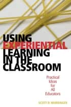 Using Experiential Learning in the Classroom ebook by Scott D. Wurdinger