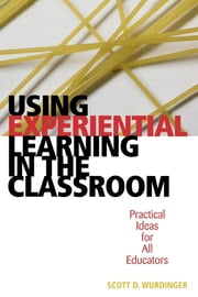 Using Experiential Learning in the Classroom - Practical Ideas for All Educators ebook by Scott D. Wurdinger