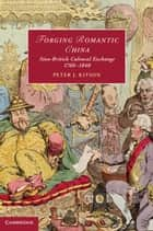 Forging Romantic China - Sino-British Cultural Exchange 1760–1840 ebook by Peter J. Kitson