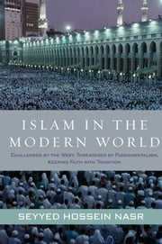 Islam in the Modern World - Challenged by the West, Threatened by Fundamentalism, Keeping Faith with Tradition ebook by Seyyed Hossein Nasr