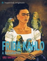 Frida Kahlo: A Biography ebook by Keely Bautista