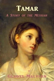 Tamar - A Story of the Messiah ebook by Gladys Malvern
