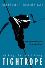 Walking the Small Group Tightrope - Meeting the Challenges Every Group Faces ebook by Bill Donahue,Russ G. Robinson