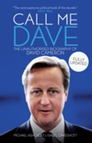 Call Me Dave - The Unauthorised Biography of David Cameron ebook by Michael Ashcroft