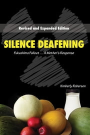 Silence Deafening, Fukushima Fallout...A Mother's Response ebook by Kimberly Roberson