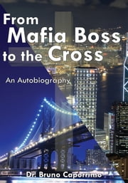 From Mafia Boss to the Cross - An Autobiography ebook by Dr. Bruno Caporrimo