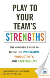 Play to Your Team's Strengths: The Manager's Guide to Boosting Innovation, Productivity, and Profitability ebook by JoAnn Warcholic Ashman,Susan Shelly