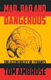 Mad, Bad and Dangerous - The Eccentricity of Tyrants ebook by Tom Ambrose