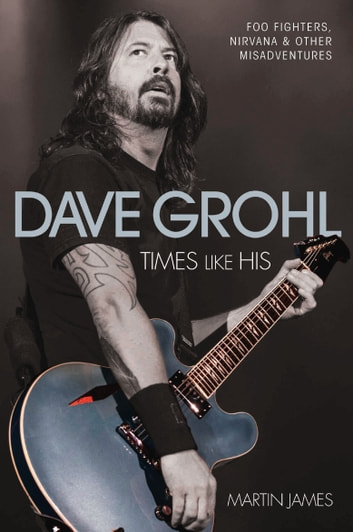 Dave Grohl - Times Like His: Foo Fighters, Nirvana & Other Misadventures ebook by Martin James
