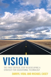 Vision - The First Critical Step in Developing a Strategy for Educational Technology ebook by Darryl Vidal,Michael Casey