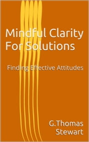 Mindful Clarity For Solutions - Finding Effective Attitudes ebook by G. Thomas Stewart
