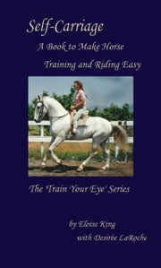 Self-Carriage: A Book to Make Horse Training and Riding Easy - Train Your Eye, #1 ebook by Eloise King, Desiree LaRoche