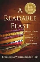 A Readable Feast - Sweet, Funny, and Strange Tales for Every Taste ebook by Marianne H. Donley, Carol L. Wright, A. E. Decker,...