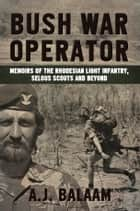 Bush War Operator - Memoirs of the Rhodesian Light Infantry, Selous Scouts and beyond ebook by Andrew Balaam