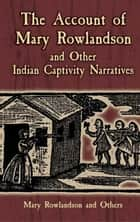 The Account of Mary Rowlandson and Other Indian Captivity Narratives ebook by Mary Rowlandson, Horace Kephart