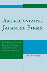 Americanizing Japanese Firms - The Institutionalization of Corporate Philanthropy and Volunteerism in American Communities ebook by Yukio Yotsumoto