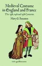 Medieval Costume in England and France - The 13th, 14th and 15th Centuries ebook by Mary G. Houston