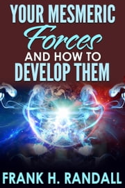 Your Mesmeric Forces And How to Develop Them Ebook di Frank H. Randall